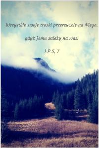 Wszystkie swoje troski przerzućcie na Niego, gdyż Jemu zależy na was. 1P 5,7